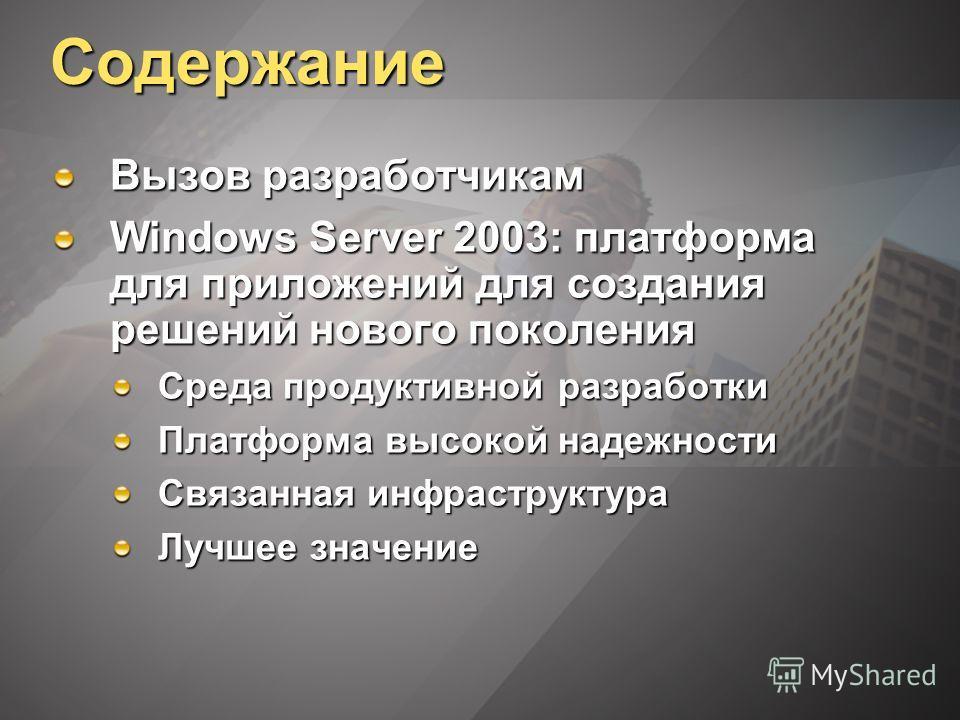 Содержание Вызов разработчикам Windows Server 2003: платформа для приложений для создания решений нового поколения Среда продуктивной разработки Платформа высокой надежности Связанная инфраструктура Лучшее значение