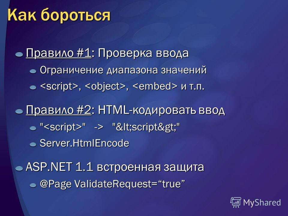 Как бороться Правило #1: Проверка ввода Ограничение диапазона значений,, и т.п.,, и т.п. Правило #2: HTML-кодировать ввод   -> <script> Server.HtmlEncode ASP.NET 1.1 встроенная защита @Page ValidateRequest=true