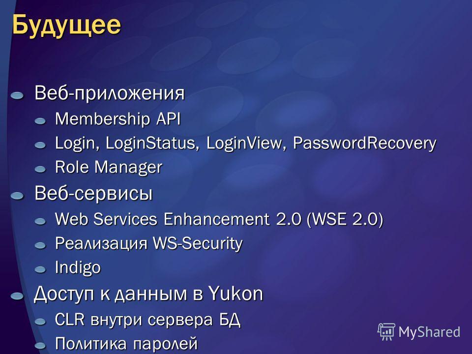 Будущее Веб-приложения Membership API Login, LoginStatus, LoginView, PasswordRecovery Role Manager Веб-сервисы Web Services Enhancement 2.0 (WSE 2.0) Реализация WS-Security Indigo Доступ к данным в Yukon CLR внутри сервера БД Политика паролей