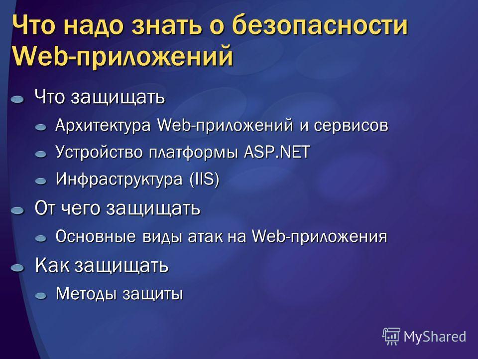 Что надо знать о безопасности Web-приложений Что защищать Архитектура Web-приложений и сервисов Устройство платформы ASP.NET Инфраструктура (IIS) От чего защищать Основные виды атак на Web-приложения Как защищать Методы защиты