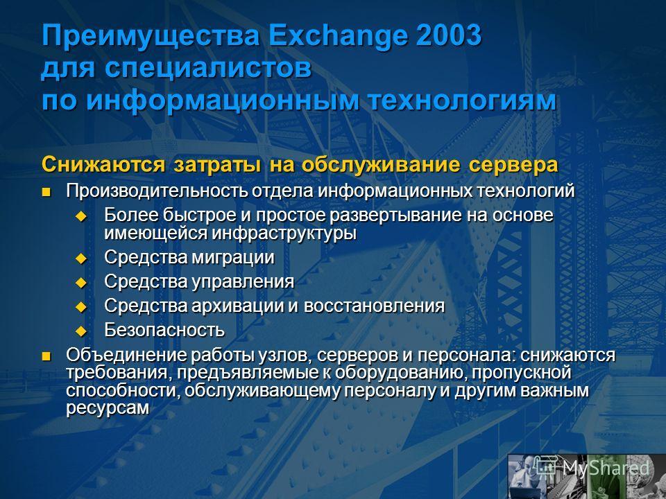 Преимущества Exchange 2003 для специалистов по информационным технологиям Снижаются затраты на обслуживание сервера Производительность отдела информационных технологий Производительность отдела информационных технологий Более быстрое и простое развер
