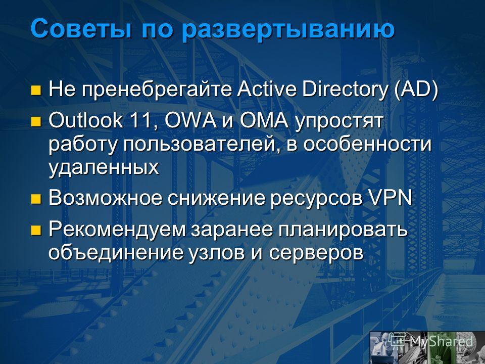 Советы по развертыванию Не пренебрегайте Active Directory (AD) Не пренебрегайте Active Directory (AD) Outlook 11, OWA и OMA упростят работу пользователей, в особенности удаленных Outlook 11, OWA и OMA упростят работу пользователей, в особенности удал