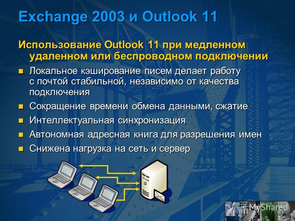 Exchange 2003 и Outlook 11 Использование Outlook 11 при медленном удаленном или беспроводном подключении Локальное кэширование писем делает работу с почтой стабильной, независимо от качества подключения Локальное кэширование писем делает работу с поч