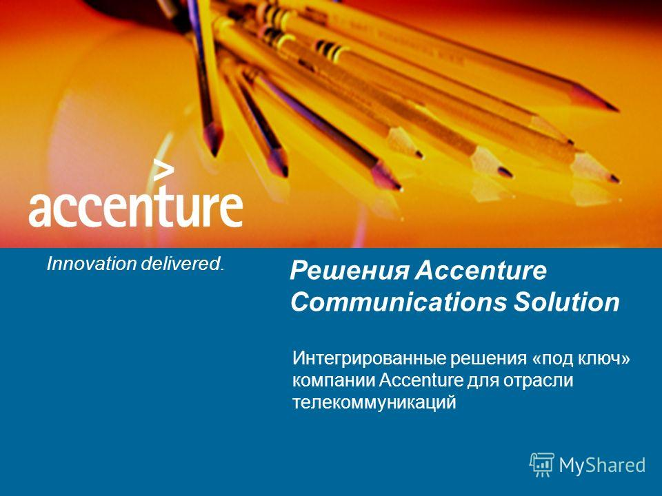 Innovation delivered. Решения Accenture Communications Solution Интегрированные решения «под ключ» компании Accenture для отрасли телекоммуникаций