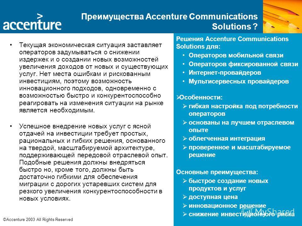 6 ©Accenture 2003 All Rights Reserved Преимущества Accenture Communications Solutions ? Текущая экономическая ситуация заставляет операторов задумываться о снижении издержек и о создании новых возможностей увеличения доходов от новых и существующих у