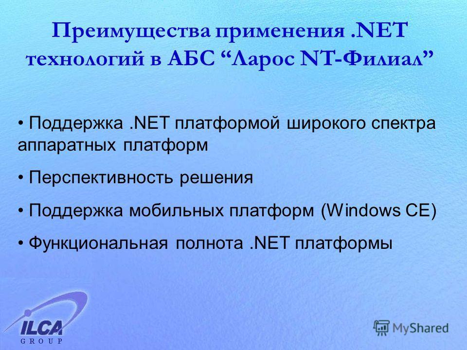 Преимущества применения.NET технологий в АБС Ларос NT-Филиал Поддержка.NET платформой широкого спектра аппаратных платформ Перспективность решения Поддержка мобильных платформ (Windows CE) Функциональная полнота.NET платформы