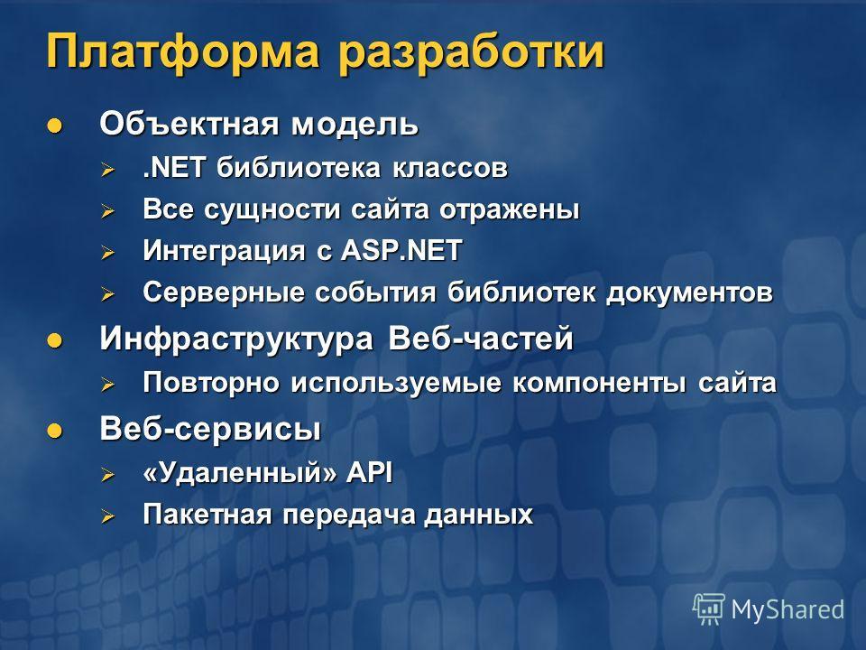 Платформа разработки Объектная модель Объектная модель.NET библиотека классов.NET библиотека классов Все сущности сайта отражены Все сущности сайта отражены Интеграция с ASP.NET Интеграция с ASP.NET Серверные события библиотек документов Серверные со