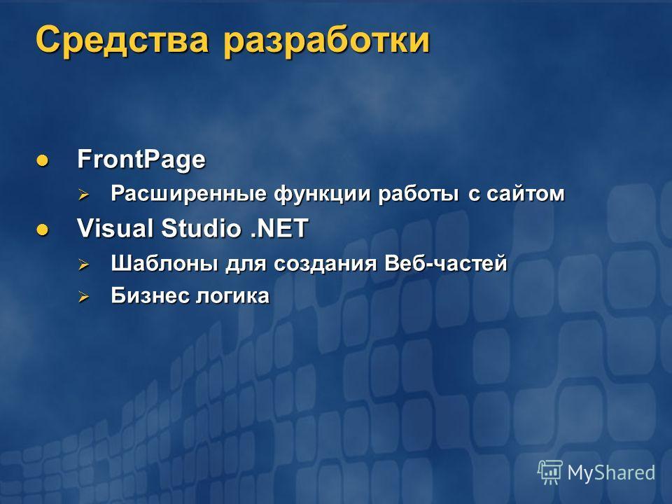 Средства разработки FrontPage FrontPage Расширенные функции работы с сайтом Расширенные функции работы с сайтом Visual Studio.NET Visual Studio.NET Шаблоны для создания Веб-частей Шаблоны для создания Веб-частей Бизнес логика Бизнес логика
