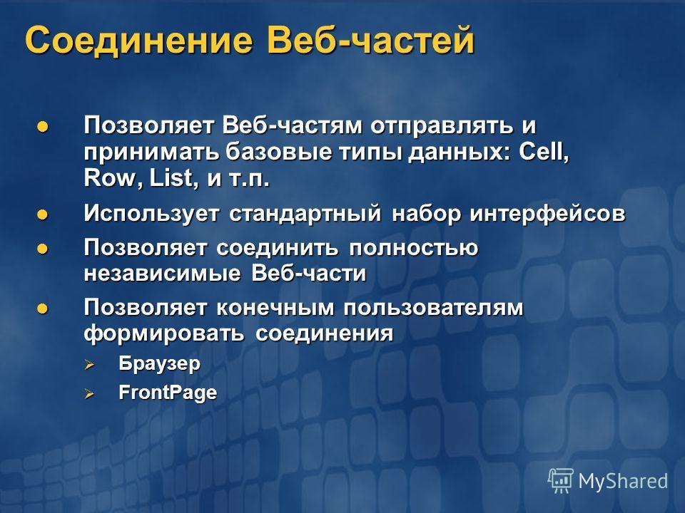 Соединение Веб-частей Позволяет Веб-частям отправлять и принимать базовые типы данных: Cell, Row, List, и т.п. Позволяет Веб-частям отправлять и принимать базовые типы данных: Cell, Row, List, и т.п. Использует стандартный набор интерфейсов Используе