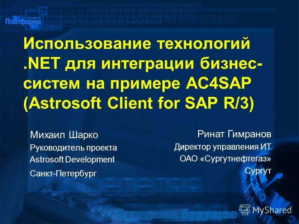 Использование технологий.NET для интеграции бизнес- систем на примере AC4SAP (Astrosoft Client for SAP R/3) Михаил Шарко Руководитель проекта Astrosoft Development Санкт-Петербург Ринат Гимранов Директор управления ИТ ОАО «Сургутнефтегаз» Сургут
