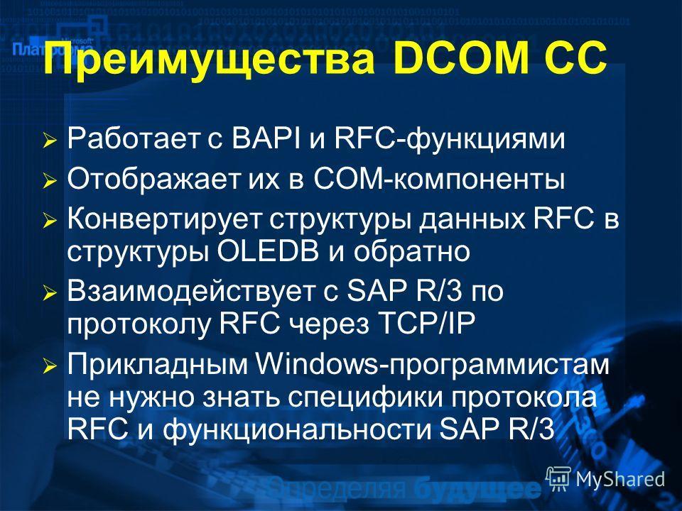 Преимущества DCOM CC Работает с BAPI и RFC-функциями Отображает их в COM-компоненты Конвертирует структуры данных RFC в структуры OLEDB и обратно Взаимодействует с SAP R/3 по протоколу RFC через TCP/IP Прикладным Windows-программистам не нужно знать
