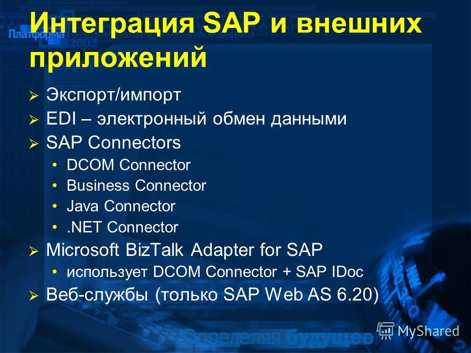 Интеграция SAP и внешних приложений Экспорт/импорт EDI – электронный обмен данными SAP Connectors DCOM Connector Business Connector Java Connector.NET Connector Microsoft BizTalk Adapter for SAP использует DCOM Connector + SAP IDoc Веб-службы (только