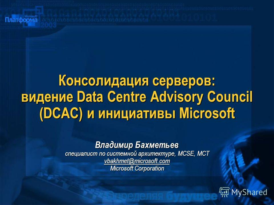 Консолидация серверов: видение Data Centre Advisory Council (DCAC) и инициативы Microsoft Владимир Бахметьев специалист по системной архитектуре, MCSE, МСТ vbakhmet@microsoft.com Microsoft Corporation