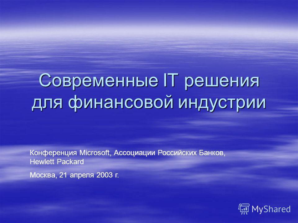 Современные IT решения для финансовой индустрии Конференция Microsoft, Ассоциации Российских Банков, Hewlett Packard Москва, 21 апреля 2003 г.