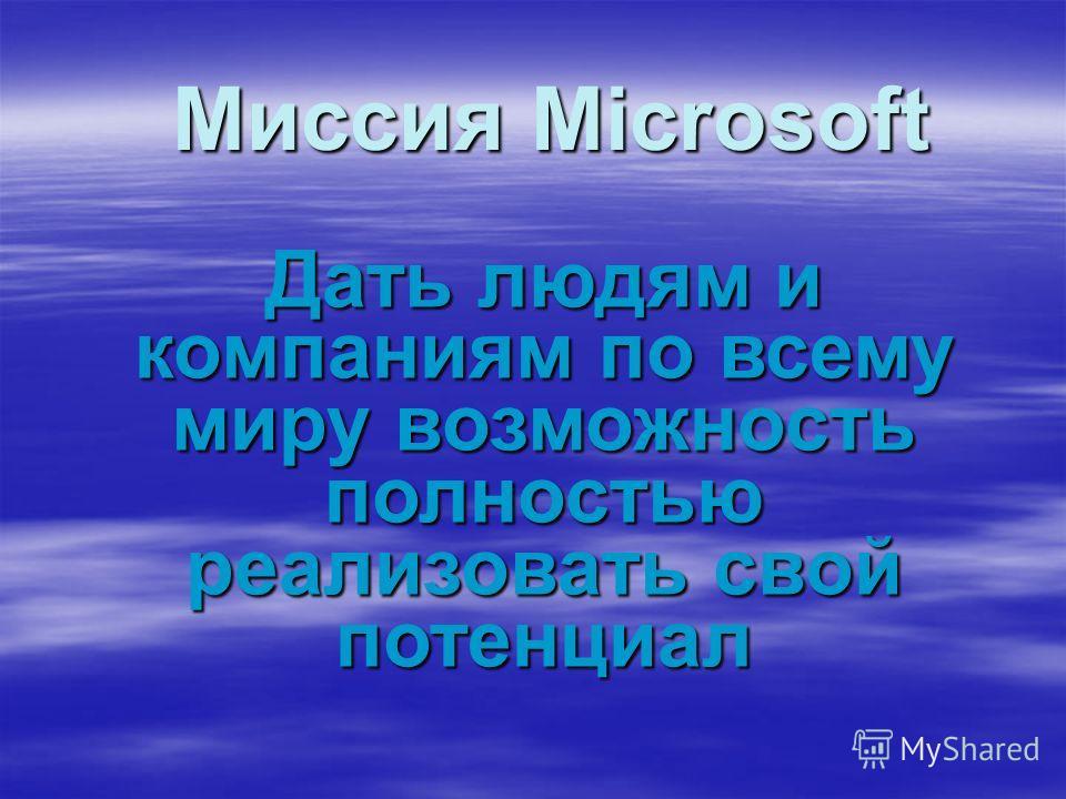 Миссия Microsoft Дать людям и компаниям по всему миру возможность полностью реализовать свой потенциал