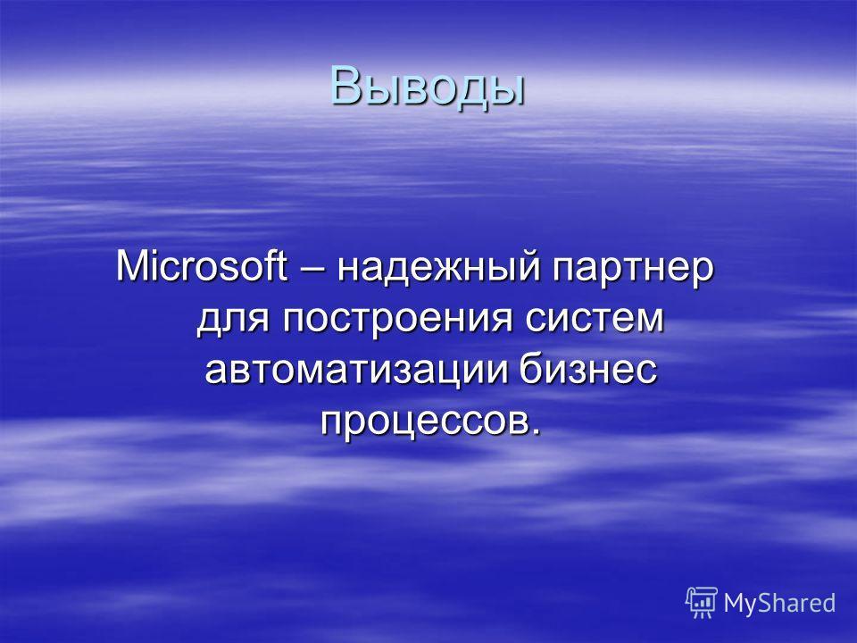 Выводы Microsoft – надежный партнер для построения систем автоматизации бизнес процессов.