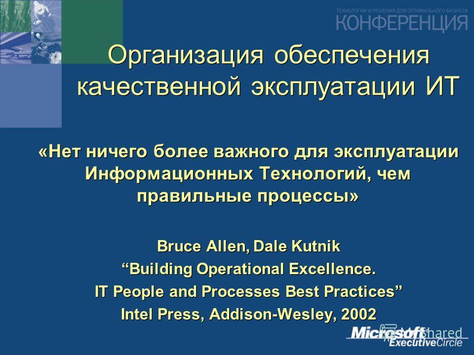 Организация обеспечения качественной эксплуатации ИТ «Нет ничего более важного для эксплуатации Информационных Технологий, чем правильные процессы» Bruce Allen, Dale Kutnik Building Operational Excellence. IT People and Processes Best Practices Intel