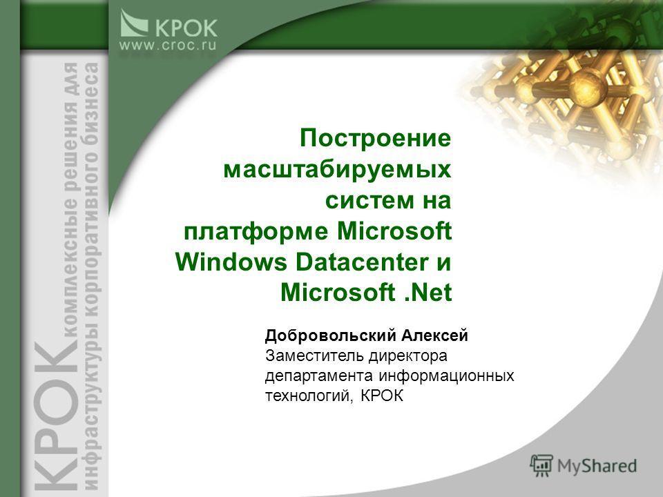 Построение масштабируемых систем на платформе Microsoft Windows Datacenter и Microsoft.Net Добровольский Алексей Заместитель директора департамента информационных технологий, КРОК