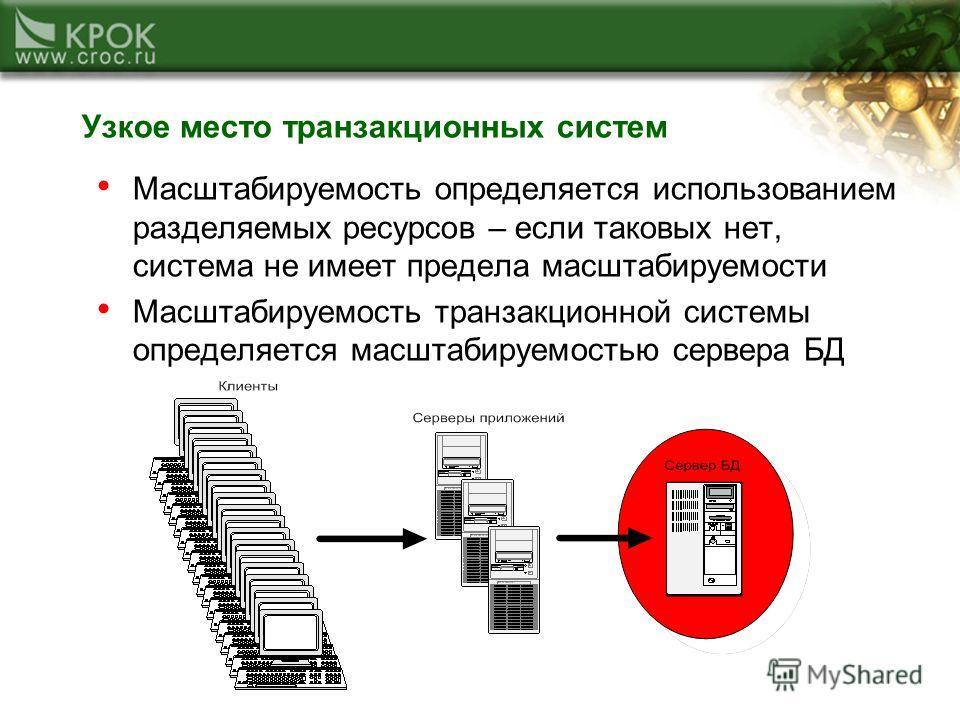 Узкое место транзакционных систем Масштабируемость определяется использованием разделяемых ресурсов – если таковых нет, система не имеет предела масштабируемости Масштабируемость транзакционной системы определяется масштабируемостью сервера БД