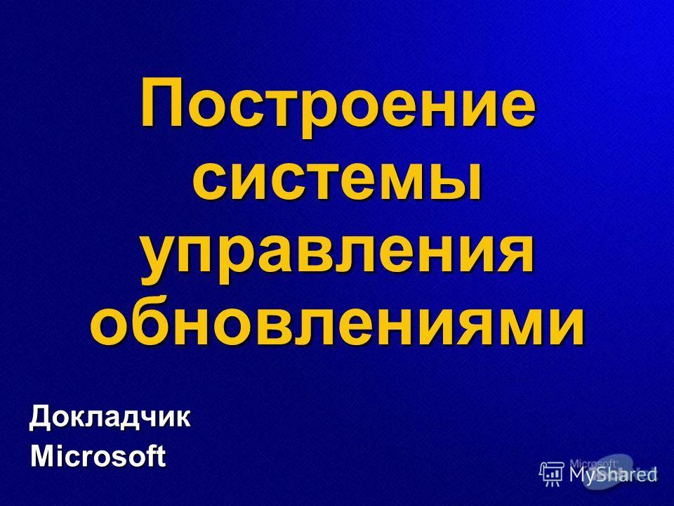 Построение системы управления обновлениями ДокладчикMicrosoft