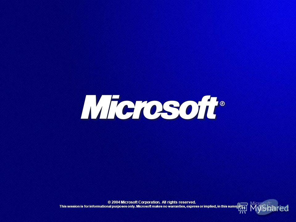 © 2004 Microsoft Corporation. All rights reserved. This session is for informational purposes only. Microsoft makes no warranties, express or implied, in this summary.
