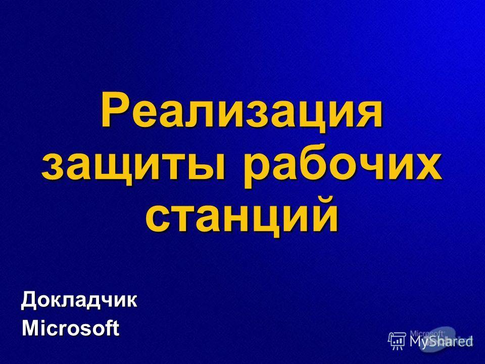 Реализация защиты рабочих станций ДокладчикMicrosoft