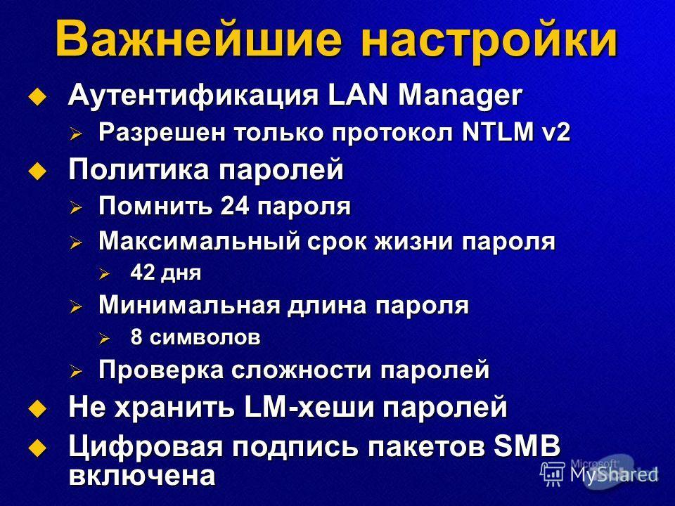 Важнейшие настройки Аутентификация LAN Manager Аутентификация LAN Manager Разрешен только протокол NTLM v2 Разрешен только протокол NTLM v2 Политика паролей Политика паролей Помнить 24 пароля Помнить 24 пароля Максимальный срок жизни пароля Максималь