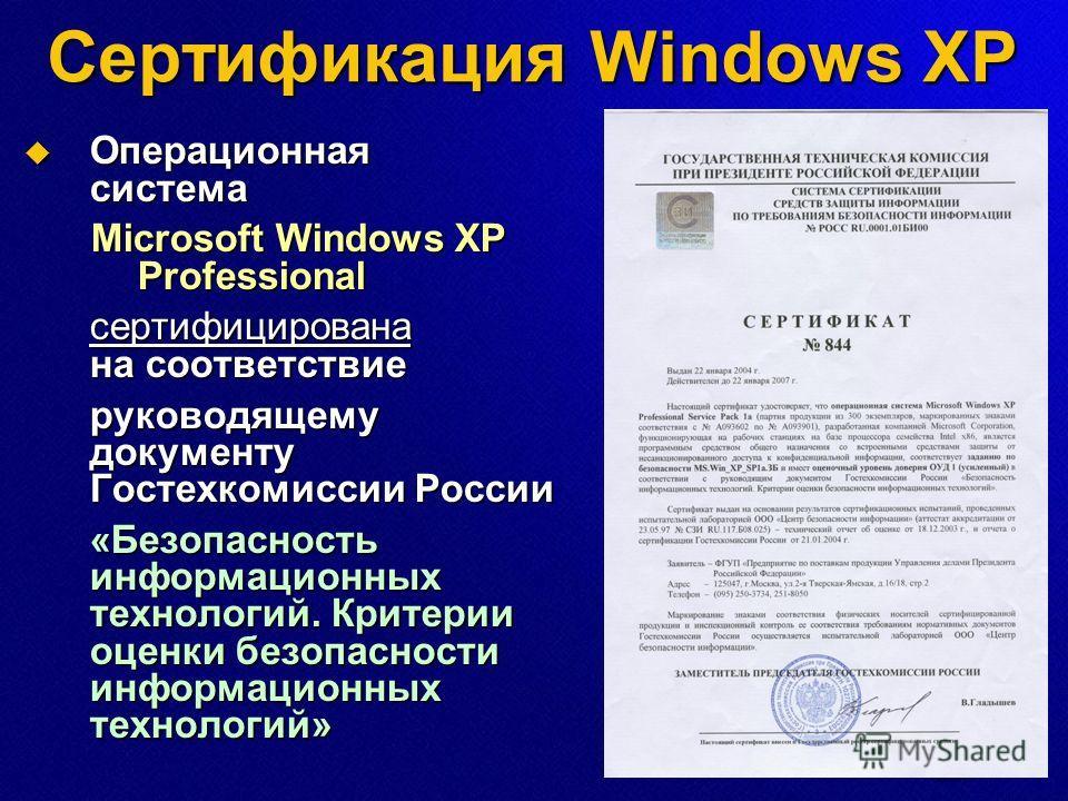 Сертификация Windows XP Операционная система Операционная система Microsoft Windows XP Professional сертифицирована на соответствие руководящему документу Гостехкомиссии России «Безопасность информационных технологий. Критерии оценки безопасности инф