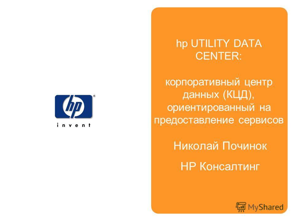 Николай Починок НР Консалтинг hp UTILITY DATA CENTER: корпоративный центр данных (КЦД), ориентированный на предоставление сервисов