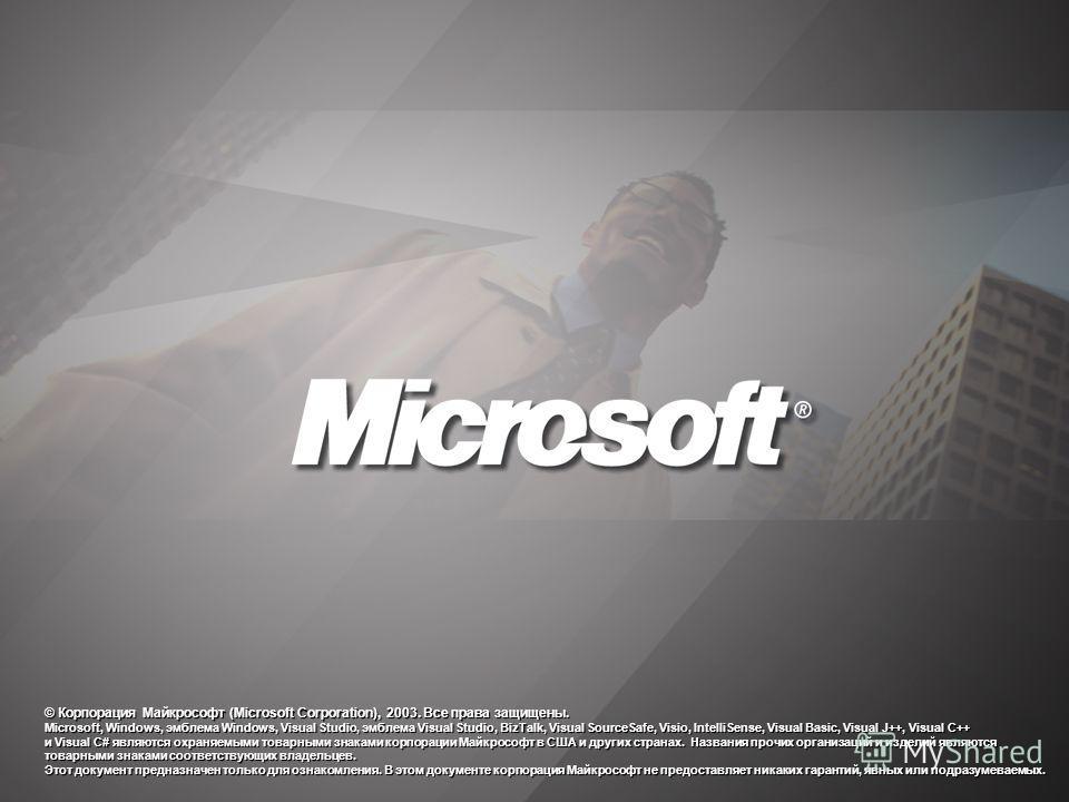 © Корпорация Майкрософт (Microsoft Corporation), 2003. Все права защищены. Microsoft, Windows, эмблема Windows, Visual Studio, эмблема Visual Studio, BizTalk, Visual SourceSafe, Visio, IntelliSense, Visual Basic, Visual J++, Visual C++ и Visual C# яв