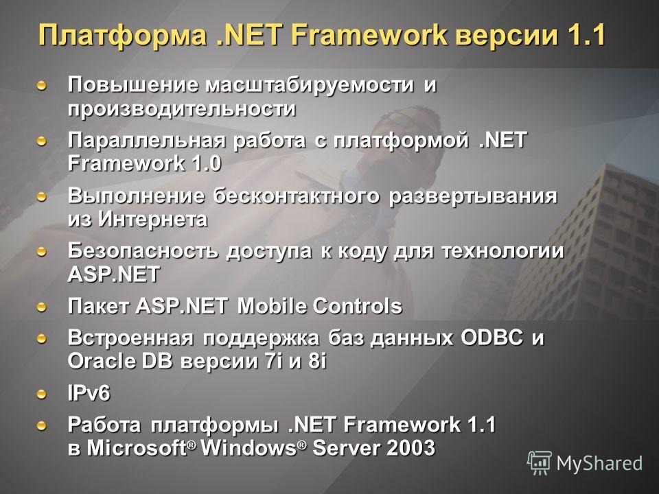 Платформа.NET Framework версии 1.1 Повышение масштабируемости и производительности Параллельная работа с платформой.NET Framework 1.0 Выполнение бесконтактного развертывания из Интернета Безопасность доступа к коду для технологии ASP.NET Пакет ASP.NE