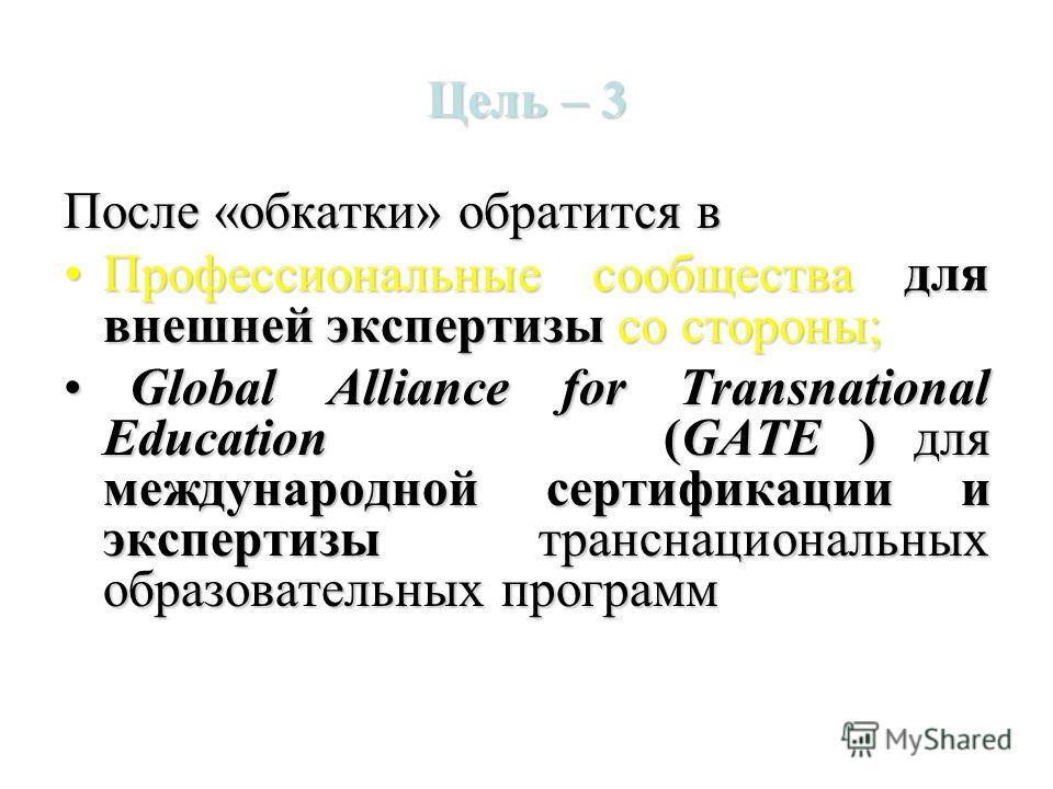 Цель – 3 После «обкатки» обратится в Профессиональные сообщества для внешней экспертизы со стороны;Профессиональные сообщества для внешней экспертизы со стороны; Global Alliance for Transnational Education (GATE ) для международной сертификации и экс