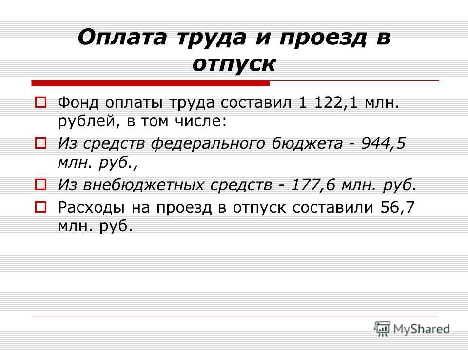 Оплата труда и проезд в отпуск Фонд оплаты труда составил 1 122,1 млн. рублей, в том числе: Из средств федерального бюджета - 944,5 млн. руб., Из внебюджетных средств - 177,6 млн. руб. Расходы на проезд в отпуск составили 56,7 млн. руб.