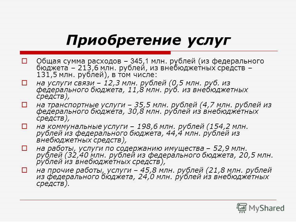 Приобретение услуг Общая сумма расходов – 345, 1 млн. рублей (из федерального бюджета – 213,6 млн. рублей, из внебюджетных средств – 131,5 млн. рублей), в том числе: на услуги связи – 12,3 млн. рублей (0,5 млн. руб. из федерального бюджета, 11,8 млн.
