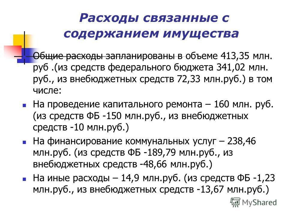 Расходы связанные с содержанием имущества Общие расходы запланированы в объеме 413,35 млн. руб.(из средств федерального бюджета 341,02 млн. руб., из внебюджетных средств 72,33 млн.руб.) в том числе: На проведение капитального ремонта – 160 млн. руб.