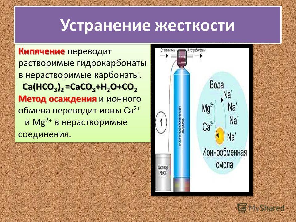 Кипячение Кипячение переводит растворимые гидрокарбонаты в нерастворимые карбонаты. Са(НСО 3 ) 2 =СаСО 3 +Н 2 О+СО 2 Метод осаждения Метод осаждения и ионного обмена переводит ионы Са 2+ и Мg 2+ в нерастворимые соединения. Кипячение Кипячение перевод