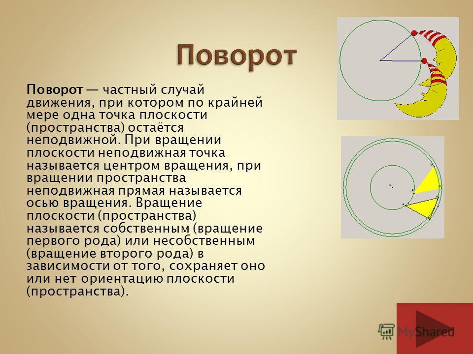 Поворот частный случай движения, при котором по крайней мере одна точка плоскости (пространства) остаётся неподвижной. При вращении плоскости неподвижная точка называется центром вращения, при вращении пространства неподвижная прямая называется осью
