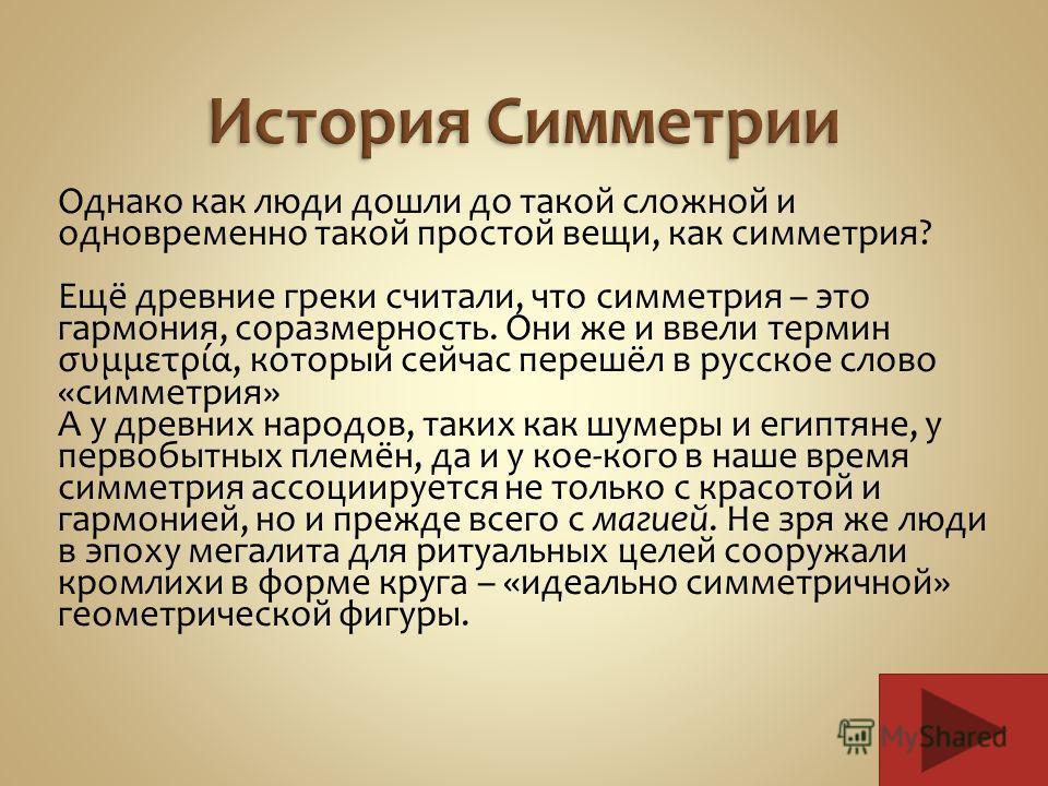 Однако как люди дошли до такой сложной и одновременно такой простой вещи, как симметрия? Ещё древние греки считали, что симметрия – это гармония, соразмерность. Они же и ввели термин συμμετρία, который сейчас перешёл в русское слово «симметрия» А у д