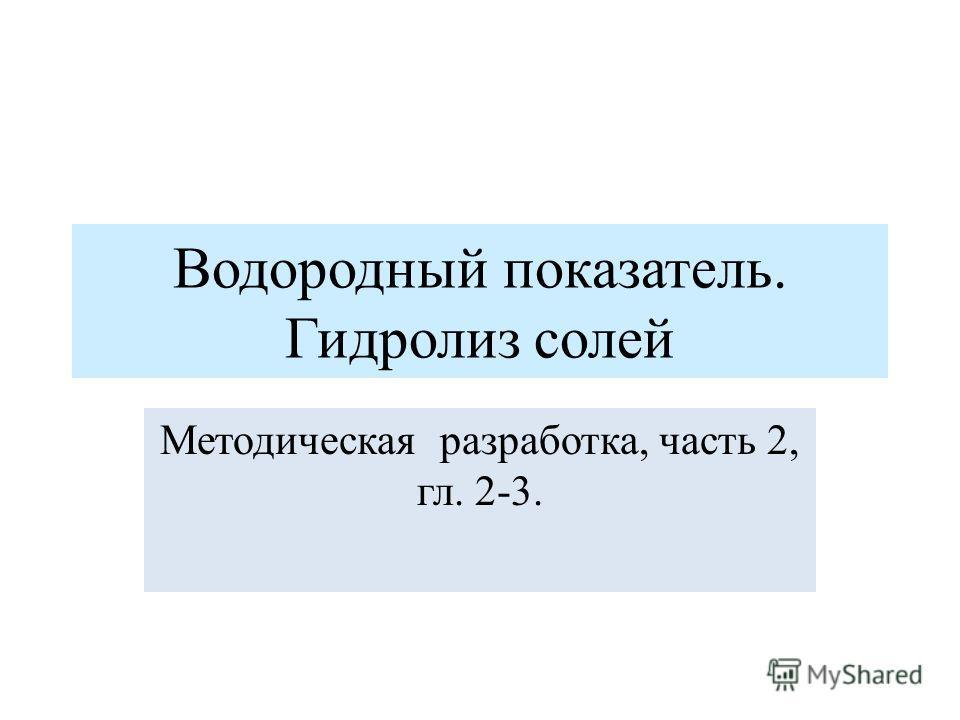 Водородный показатель. Гидролиз солей Методическая разработка, часть 2, гл. 2-3.