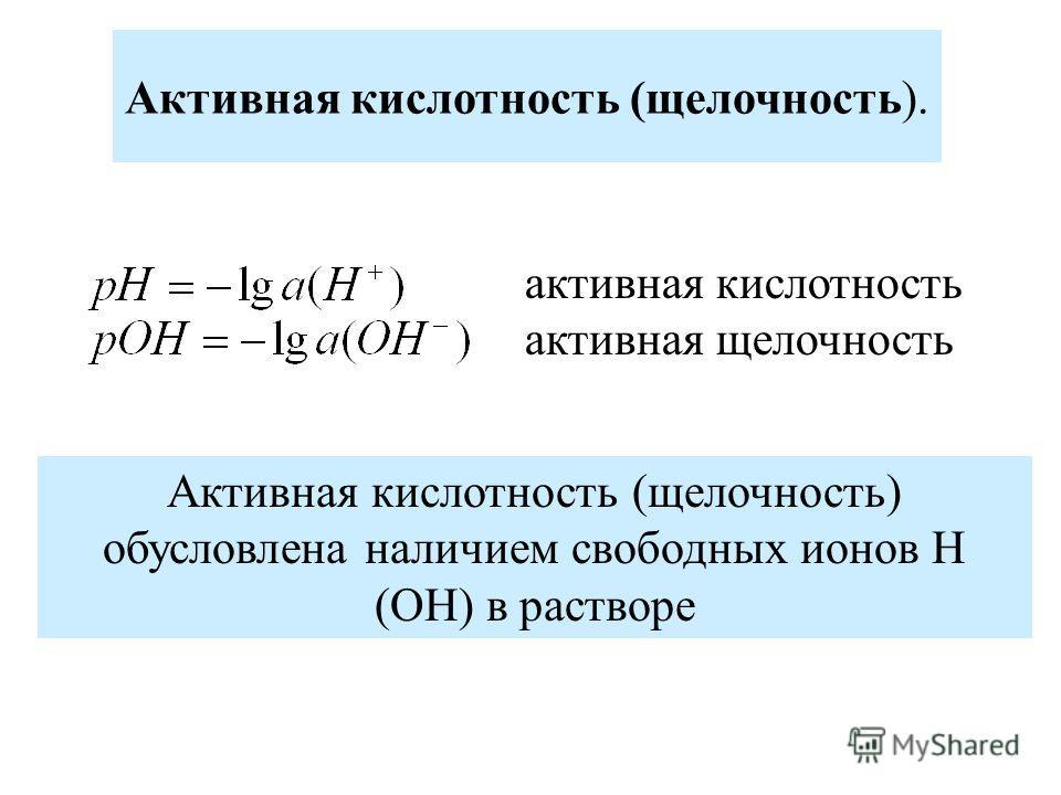 Активная кислотность (щелочность). активная кислотность активная щелочность Активная кислотность (щелочность) обусловлена наличием свободных ионов Н (ОН) в растворе