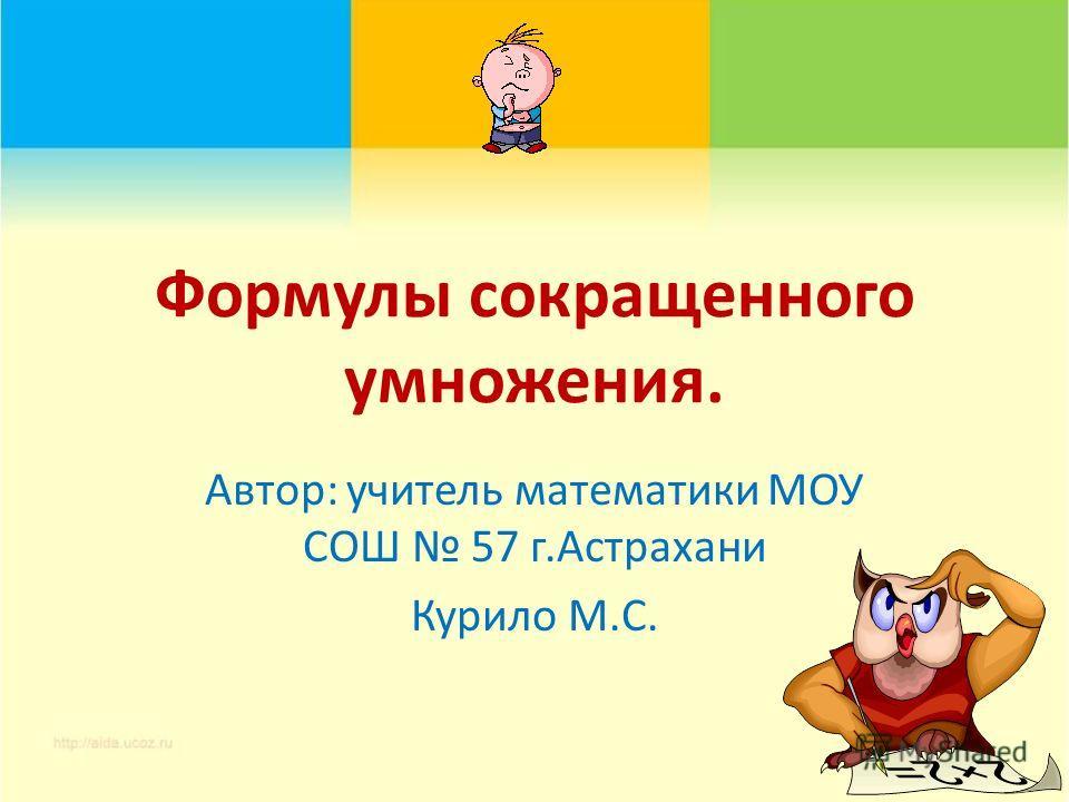 Формулы сокращенного умножения. Автор: учитель математики МОУ СОШ 57 г.Астрахани Курило М.С.