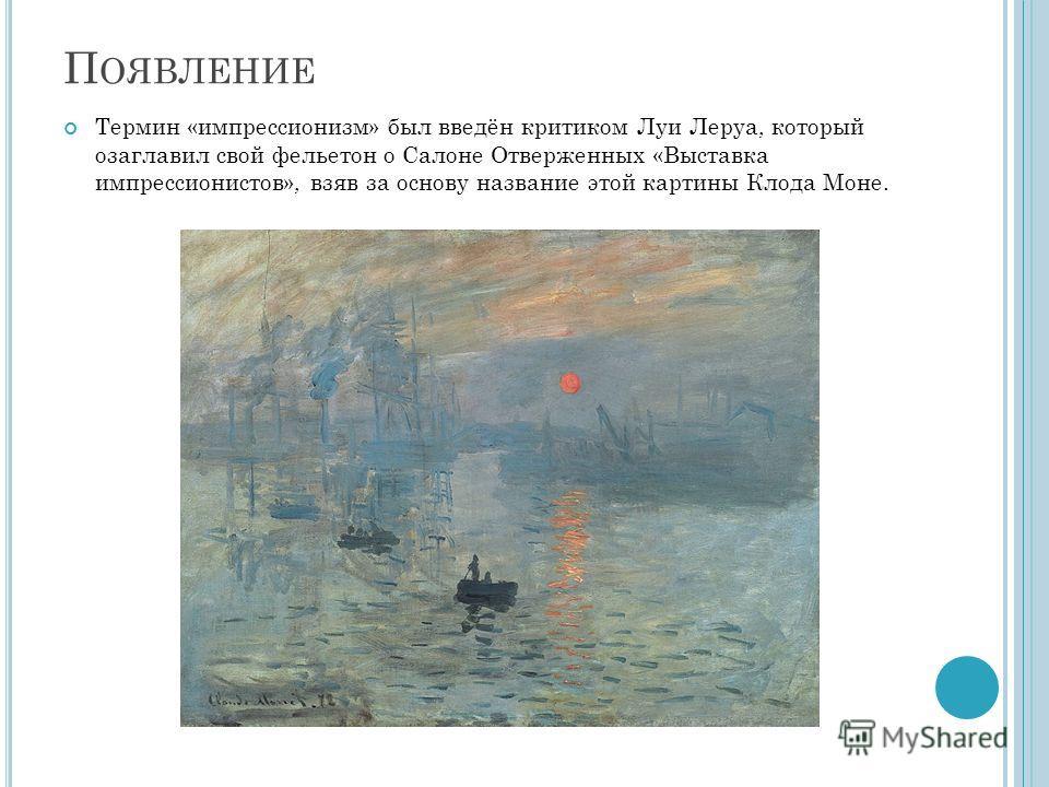 П ОЯВЛЕНИЕ Термин «импрессионизм» был введён критиком Луи Леруа, который озаглавил свой фельетон о Салоне Отверженных «Выставка импрессионистов», взяв за основу название этой картины Клода Моне.