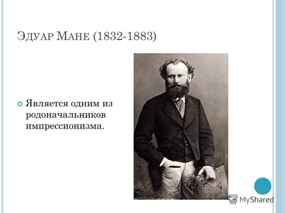 Э ДУАР М АНЕ (1832-1883) Является одним из родоначальников импрессионизма.