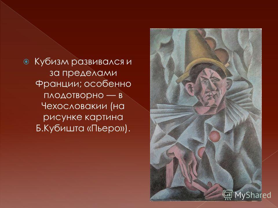 Кубизм развивался и за пределами Франции; особенно плодотворно в Чехословакии (на рисунке картина Б.Кубишта «Пьеро»).