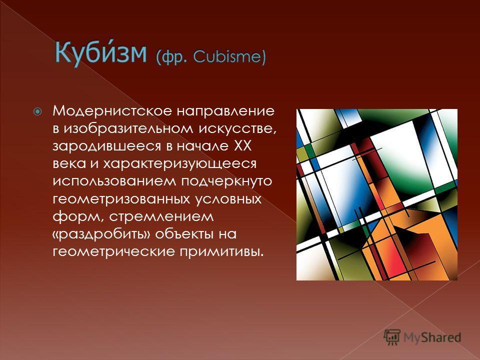 Модернистское направление в изобразительном искусстве, зародившееся в начале XX века и характеризующееся использованием подчеркнуто геометризованных условных форм, стремлением «раздробить» объекты на геометрические примитивы.