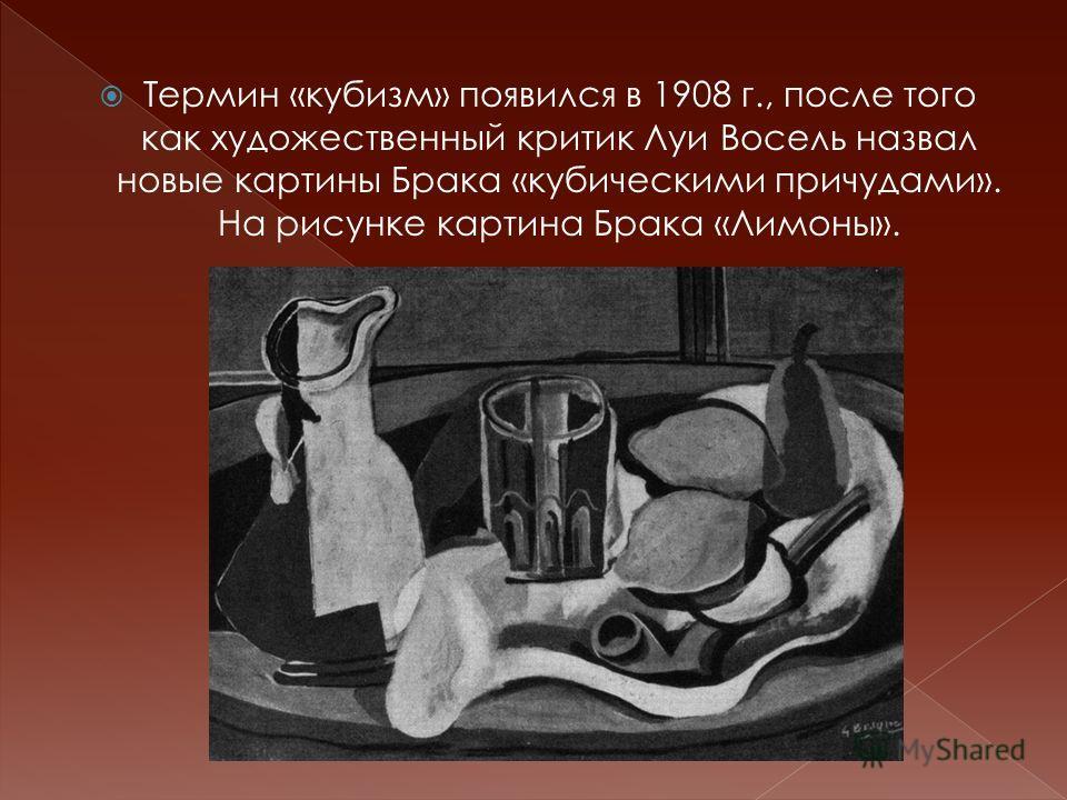 Термин «кубизм» появился в 1908 г., после того как художественный критик Луи Восель назвал новые картины Брака «кубическими причудами». На рисунке картина Брака «Лимоны».