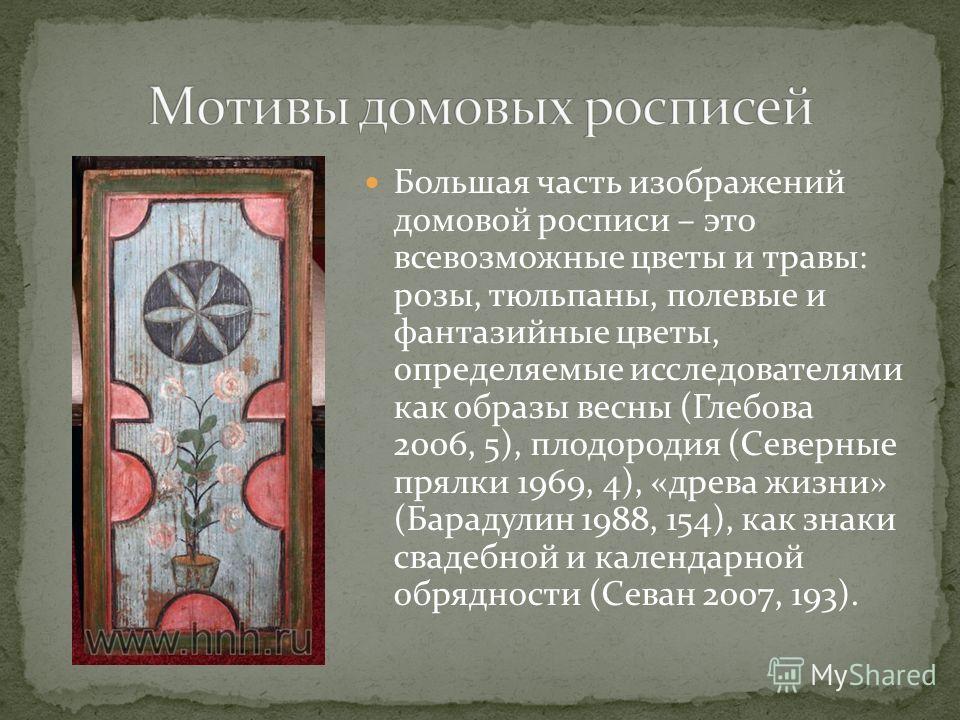 Большая часть изображений домовой росписи – это всевозможные цветы и травы: розы, тюльпаны, полевые и фантазийные цветы, определяемые исследователями как образы весны (Глебова 2006, 5), плодородия (Северные прялки 1969, 4), «древа жизни» (Барадулин 1