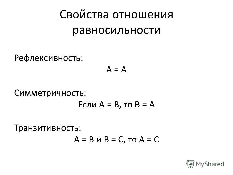 Свойства отношения равносильности Рефлексивность: А = А Симметричность: Если А = B, то B = A Транзитивность: А = B и B = C, то A = C