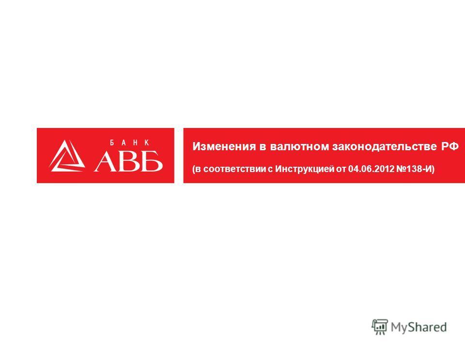 Изменения в валютном законодательстве РФ (в соответствии с Инструкцией от 04.06.2012 138-И)