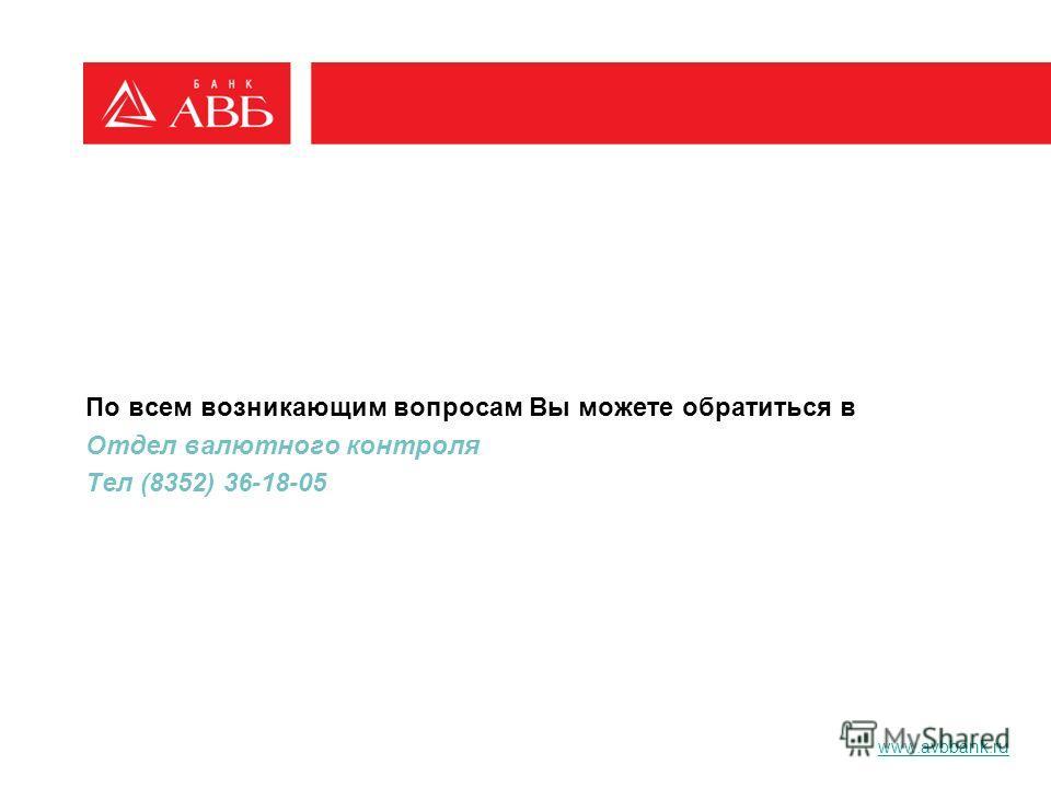По всем возникающим вопросам Вы можете обратиться в Отдел валютного контроля Тел (8352) 36-18-05 www.avbbank.ru